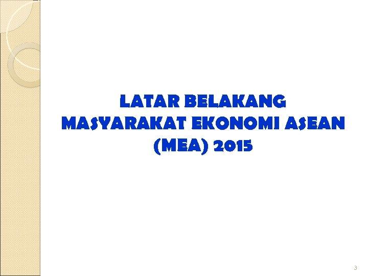 LATAR BELAKANG MASYARAKAT EKONOMI ASEAN (MEA) 2015 3
