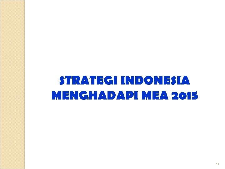 STRATEGI INDONESIA MENGHADAPI MEA 2015 41