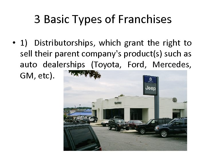 3 Basic Types of Franchises • 1) Distributorships, which grant the right to sell