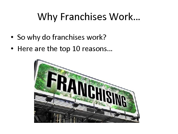 Why Franchises Work… • So why do franchises work? • Here are the top