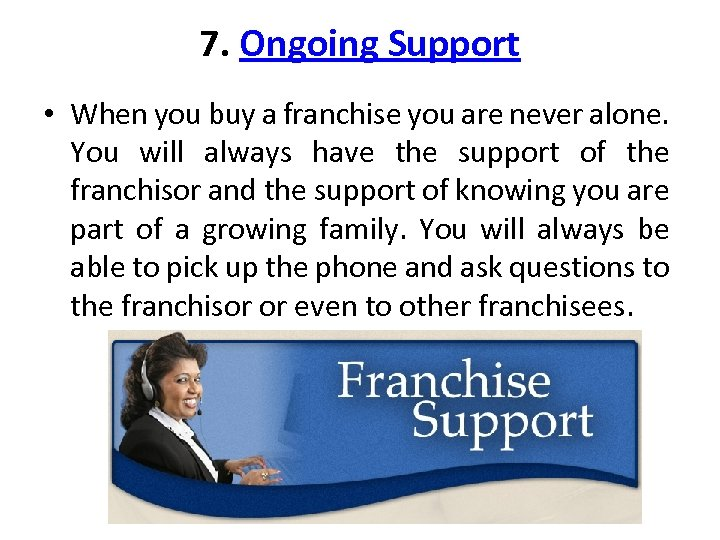 7. Ongoing Support • When you buy a franchise you are never alone. You