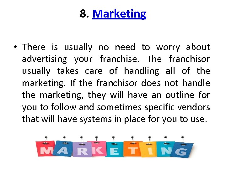8. Marketing • There is usually no need to worry about advertising your franchise.
