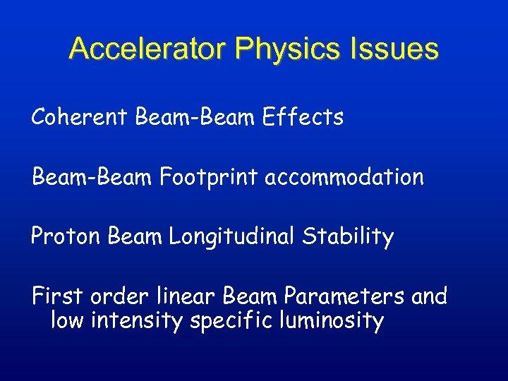 Accelerator Physics Issues Coherent Beam-Beam Effects Beam-Beam Footprint accommodation Proton Beam Longitudinal Stability First