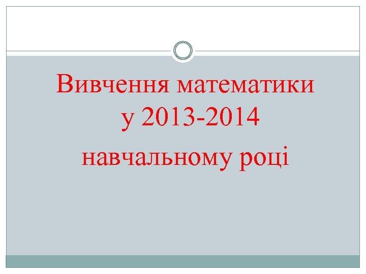 Вивчення математики у 2013 -2014 навчальному році