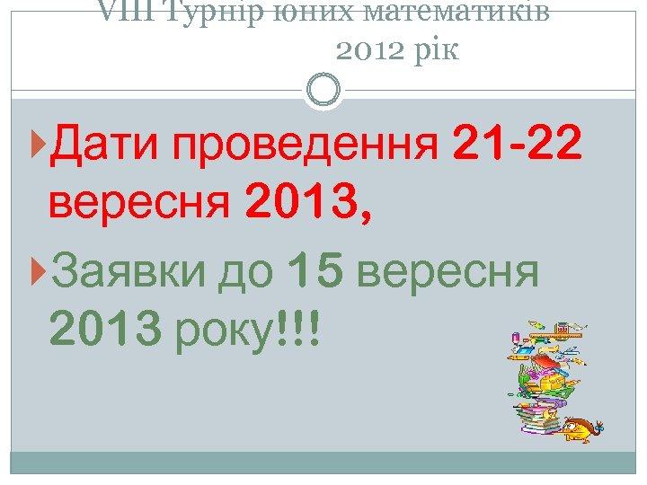 VІІІ Турнір юних математиків 2012 рік Дати проведення 21 -22 вересня 2013, Заявки до