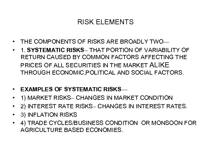 RISK ELEMENTS • THE COMPONENTS OF RISKS ARE BROADLY TWO— • 1. SYSTEMATIC RISKS–