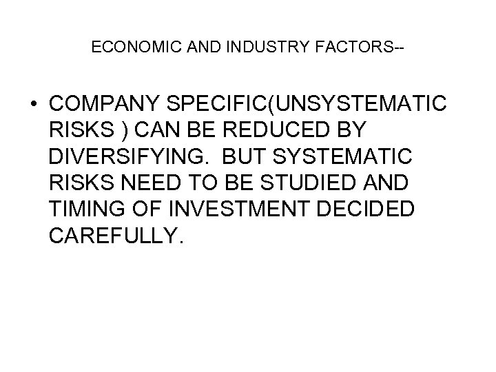 ECONOMIC AND INDUSTRY FACTORS-- • COMPANY SPECIFIC(UNSYSTEMATIC RISKS ) CAN BE REDUCED BY DIVERSIFYING.