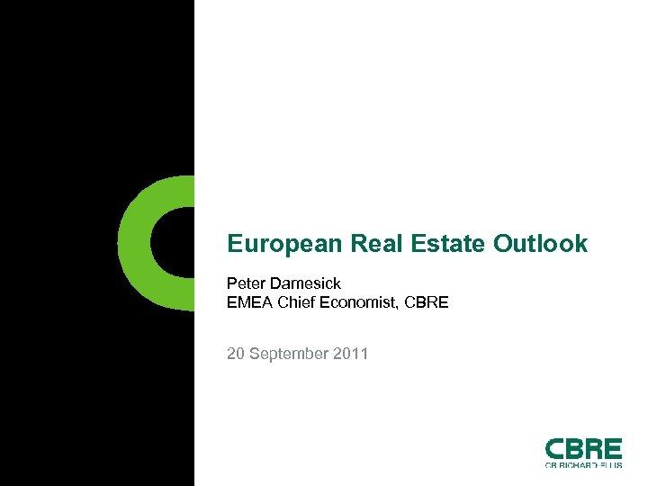 European Real Estate Outlook Peter Damesick EMEA Chief Economist, CBRE 20 September 2011