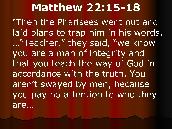 "Matthew 22: 15 -18 ""Then the Pharisees went out and laid plans to trap"