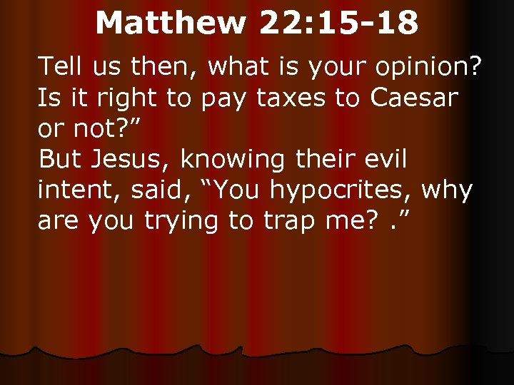 Matthew 22: 15 -18 Tell us then, what is your opinion? Is it right
