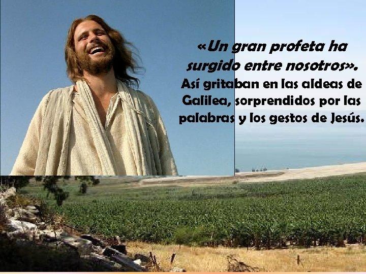 «Un gran profeta ha surgido entre nosotros» . Así gritaban en las aldeas