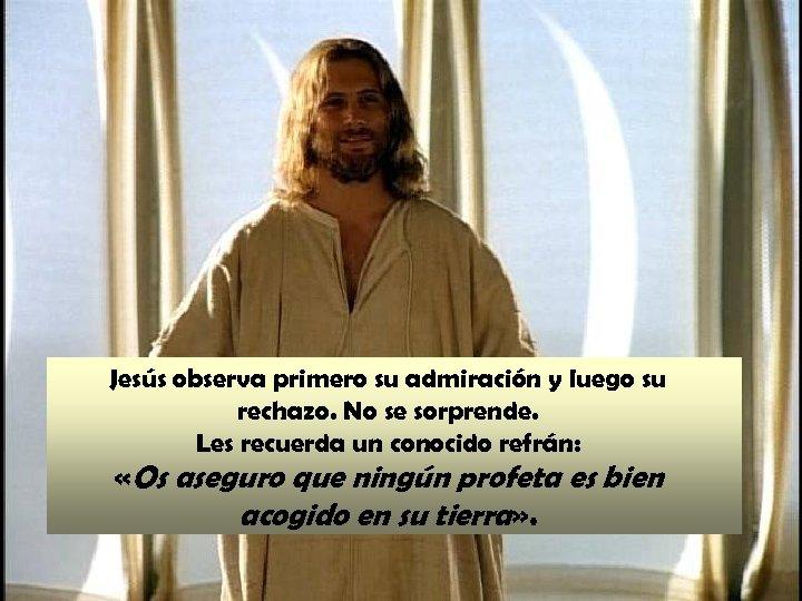 Jesús observa primero su admiración y luego su rechazo. No se sorprende. Les recuerda