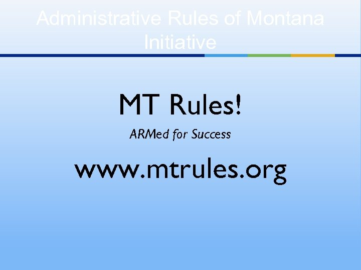 Administrative Rules of Montana Initiative MT Rules! ARMed for Success www. mtrules. org