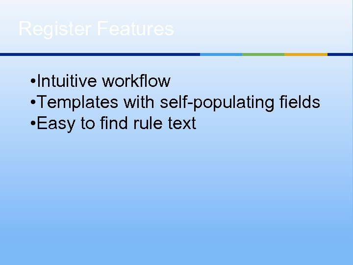 Register Features • Intuitive workflow • Templates with self-populating fields • Easy to find
