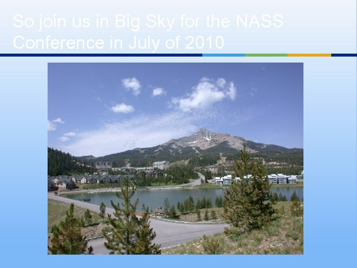So join us in Big Sky for the NASS Conference in July of 2010