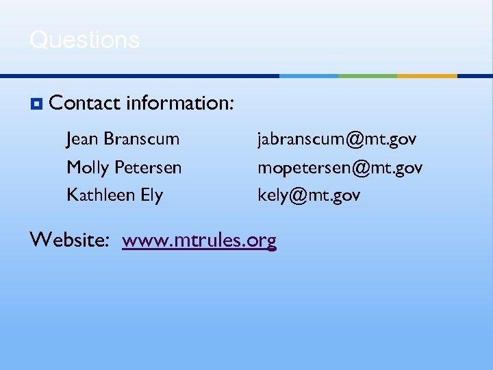 Questions ¥ Contact information: Jean Branscum Molly Petersen Kathleen Ely jabranscum@mt. gov mopetersen@mt. gov