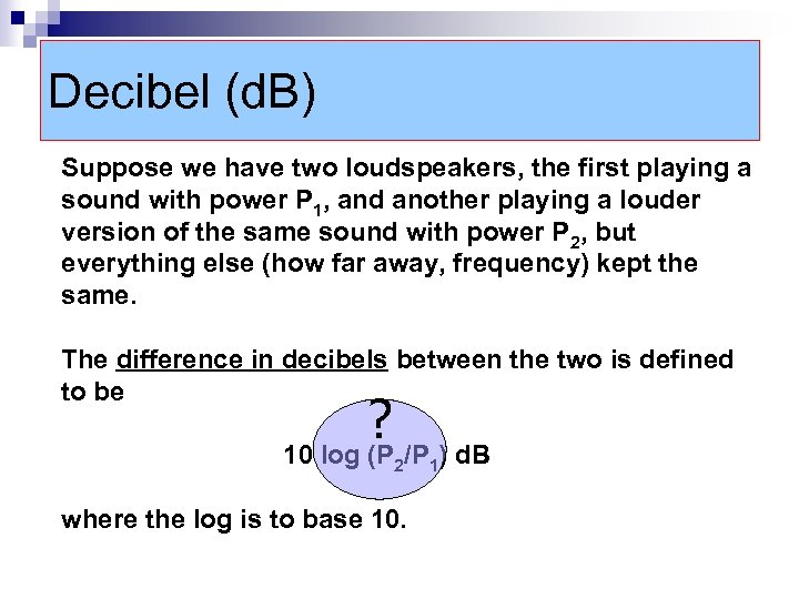 Decibel (d. B) Suppose we have two loudspeakers, the first playing a sound with