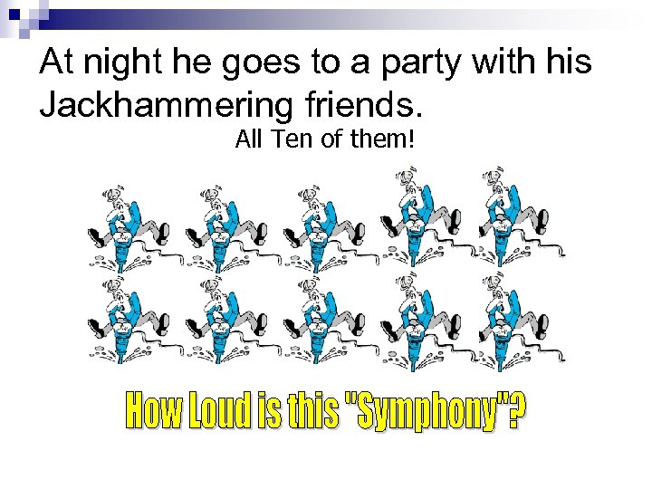At night he goes to a party with his Jackhammering friends. All Ten of