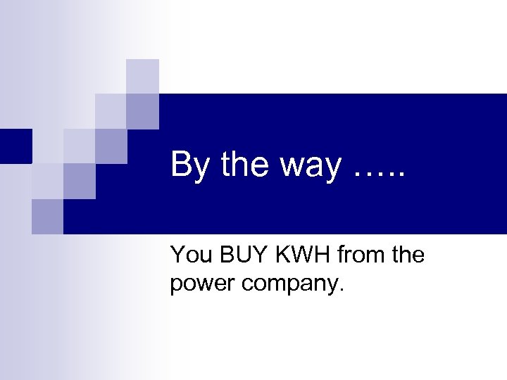 By the way …. . You BUY KWH from the power company.