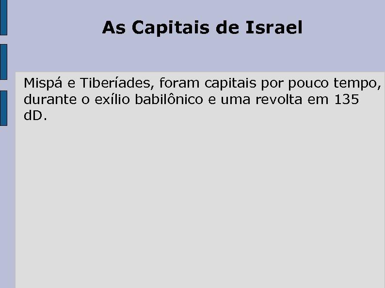 As Capitais de Israel Mispá e Tiberíades, foram capitais por pouco tempo, durante o