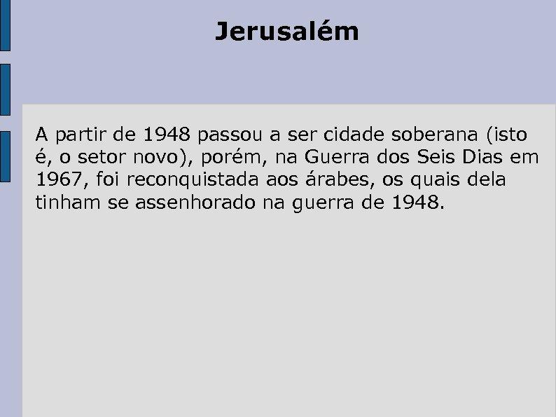 Jerusalém A partir de 1948 passou a ser cidade soberana (isto é, o setor
