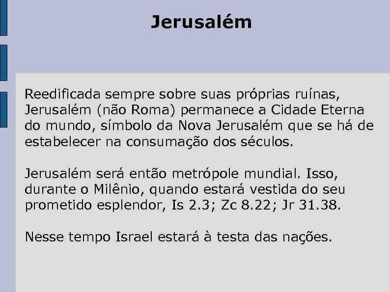 Jerusalém Reedificada sempre sobre suas próprias ruínas, Jerusalém (não Roma) permanece a Cidade Eterna