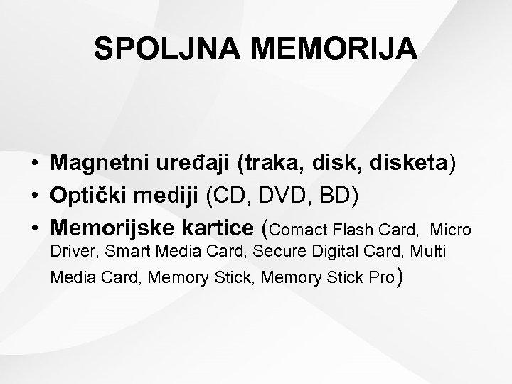 SPOLJNA MEMORIJA • Magnetni uređaji (traka, disketa) • Optički mediji (CD, DVD, BD) •