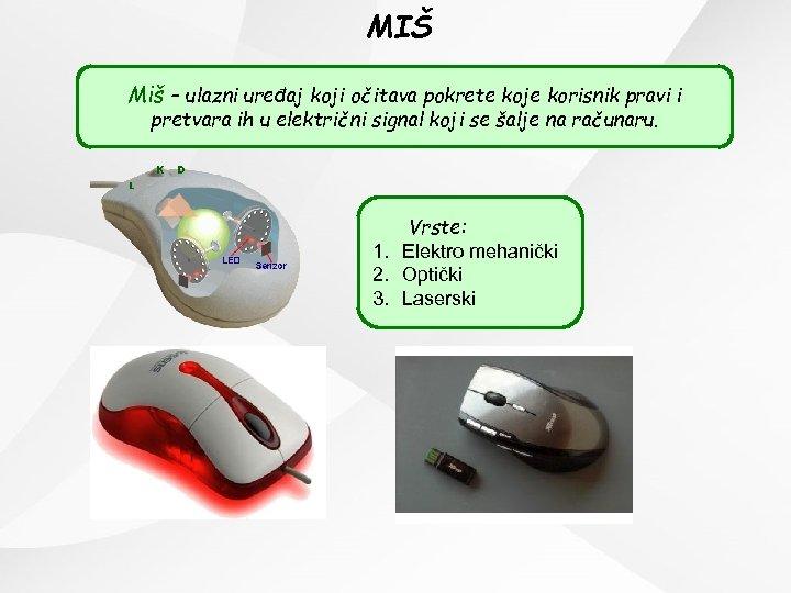 MIŠ Miš – ulazni uređaj koji očitava pokrete koje korisnik pravi i pretvara ih