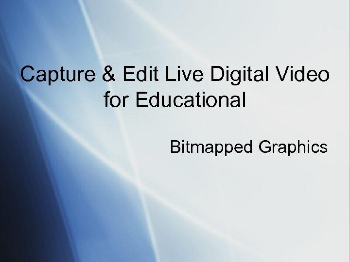 Capture & Edit Live Digital Video for Educational Bitmapped Graphics