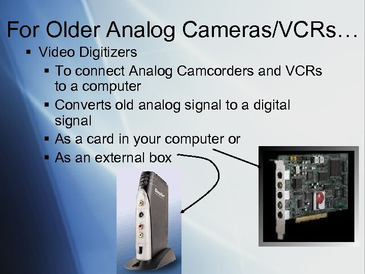 For Older Analog Cameras/VCRs… § Video Digitizers § To connect Analog Camcorders and VCRs