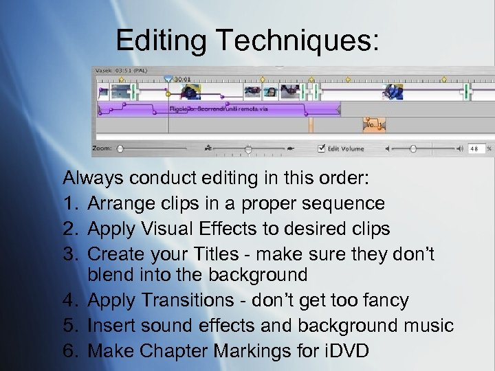 Editing Techniques: Always conduct editing in this order: 1. Arrange clips in a proper