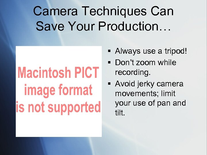 Camera Techniques Can Save Your Production… § Always use a tripod! § Don't zoom