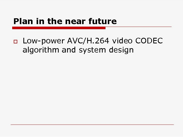 Plan in the near future o Low-power AVC/H. 264 video CODEC algorithm and system