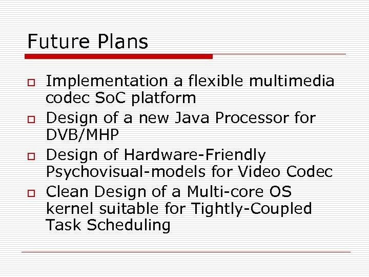 Future Plans o o Implementation a flexible multimedia codec So. C platform Design of