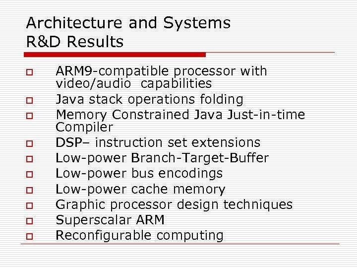 Architecture and Systems R&D Results o o o o o ARM 9 -compatible processor