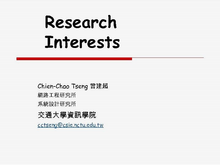 Research Interests Chien-Chao Tseng 曾建超 網路 程研究所 系統設計研究所 交通大學資訊學院 cctseng@csie. nctu. edu. tw