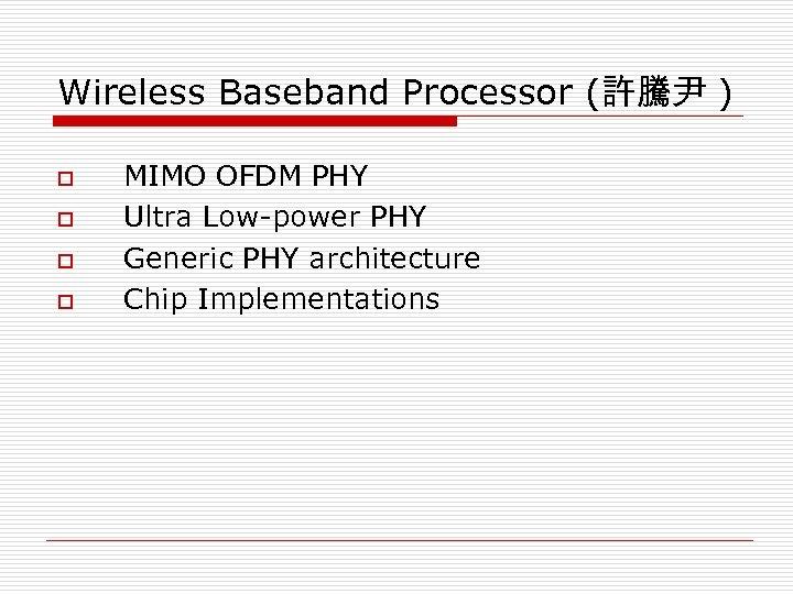 Wireless Baseband Processor (許騰尹 ) o o MIMO OFDM PHY Ultra Low-power PHY Generic