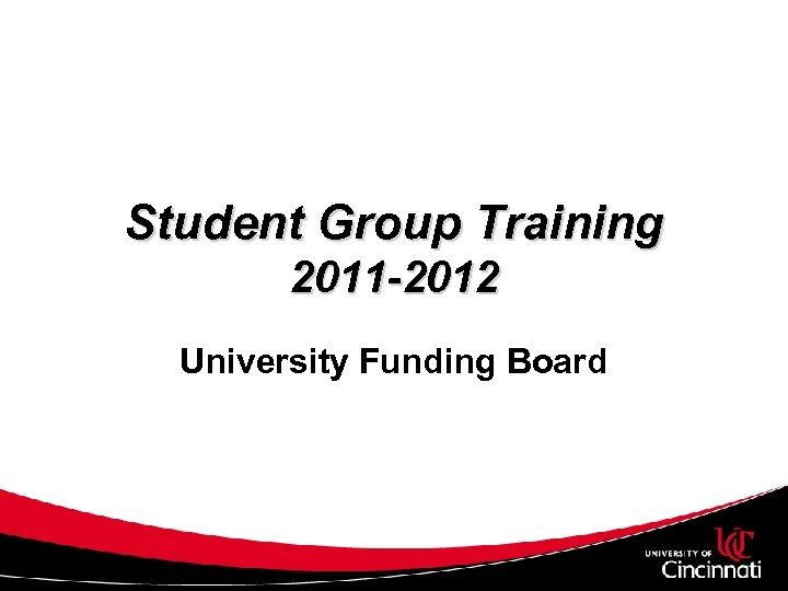 Student Group Training 2011 -2012 University Funding Board