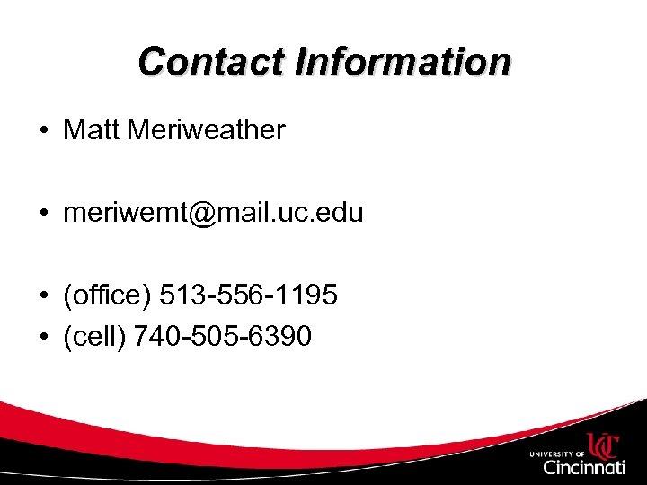 Contact Information • Matt Meriweather • meriwemt@mail. uc. edu • (office) 513 -556 -1195