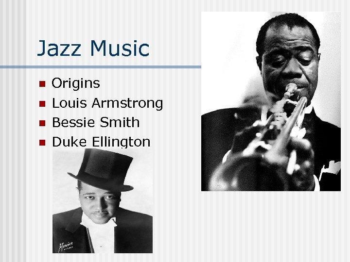 Jazz Music n n Origins Louis Armstrong Bessie Smith Duke Ellington