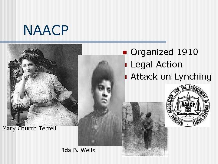 NAACP n n n Mary Church Terrell Ida B. Wells Organized 1910 Legal Action