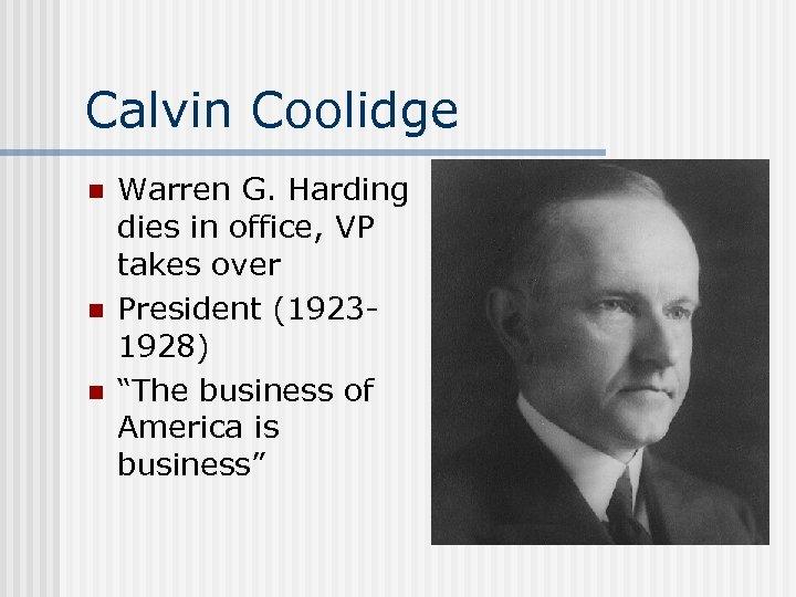 Calvin Coolidge n n n Warren G. Harding dies in office, VP takes over