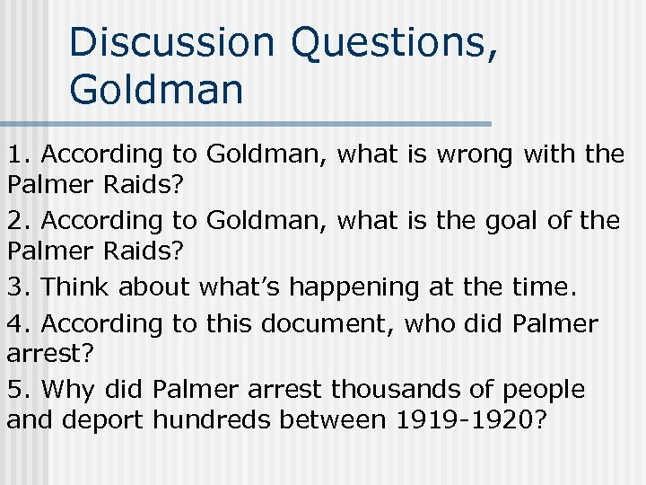 Discussion Questions, Goldman 1. According to Goldman, what is wrong with the Palmer Raids?