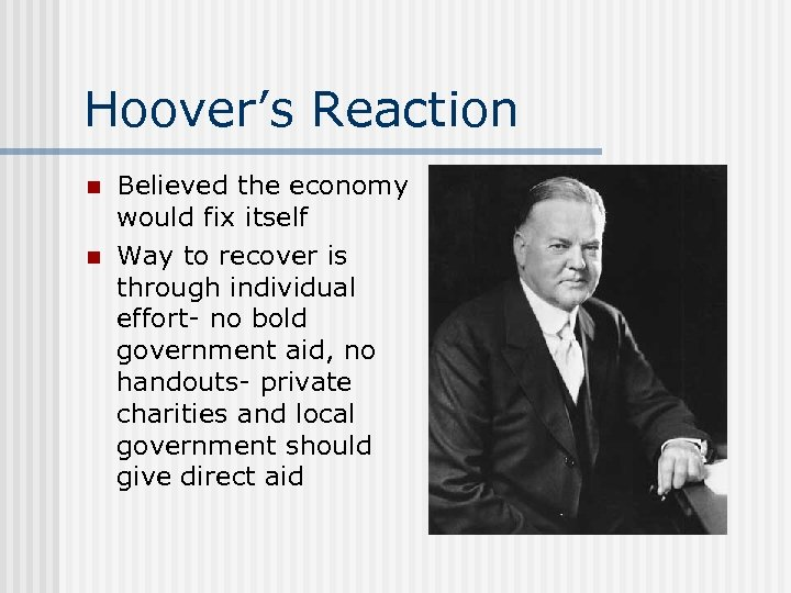 Hoover's Reaction n n Believed the economy would fix itself Way to recover is