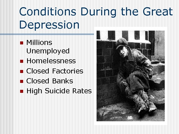 Conditions During the Great Depression n n Millions Unemployed Homelessness Closed Factories Closed Banks