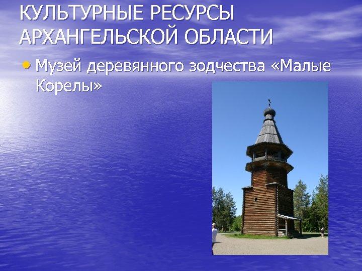 КУЛЬТУРНЫЕ РЕСУРСЫ АРХАНГЕЛЬСКОЙ ОБЛАСТИ • Музей деревянного зодчества «Малые Корелы»
