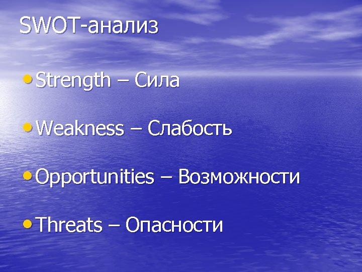 SWOT-анализ • Strength – Сила • Weakness – Слабость • Opportunities – Возможности •