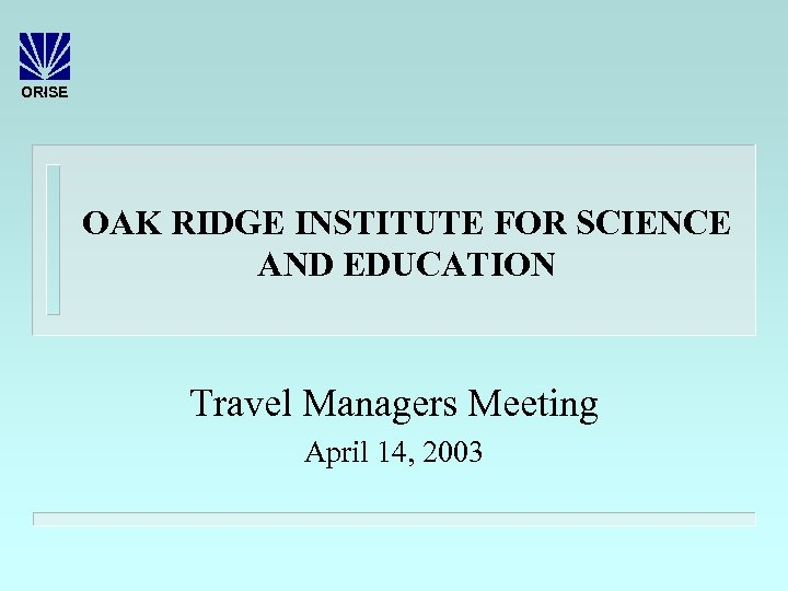 ORISE OAK RIDGE INSTITUTE FOR SCIENCE AND EDUCATION Travel Managers Meeting April 14, 2003