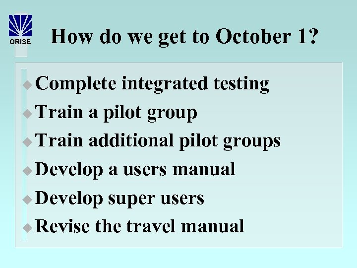 ORISE How do we get to October 1? Complete integrated testing u Train a