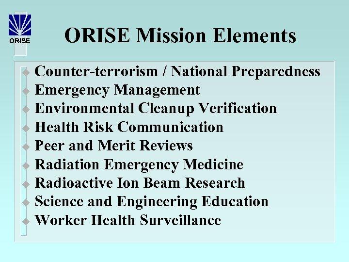 ORISE Mission Elements Counter-terrorism / National Preparedness u Emergency Management u Environmental Cleanup Verification